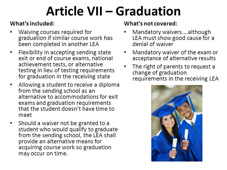 Article VII – Graduation Whats included: Waiving courses required for graduation if similar course work has been completed in another LEA Flexibility in accepting sending state exit or end of course exams, national achievement tests, or alternative testing in lieu of testing requirements for graduation in the receiving state Allowing a student to receive a diploma from the sending school as an alternative to accommodations for exit exams and graduation requirements that the student doesnt have time to meet Should a waiver not be granted to a student who would qualify to graduate from the sending school, the LEA shall provide an alternative means for acquiring course work so graduation may occur on time.