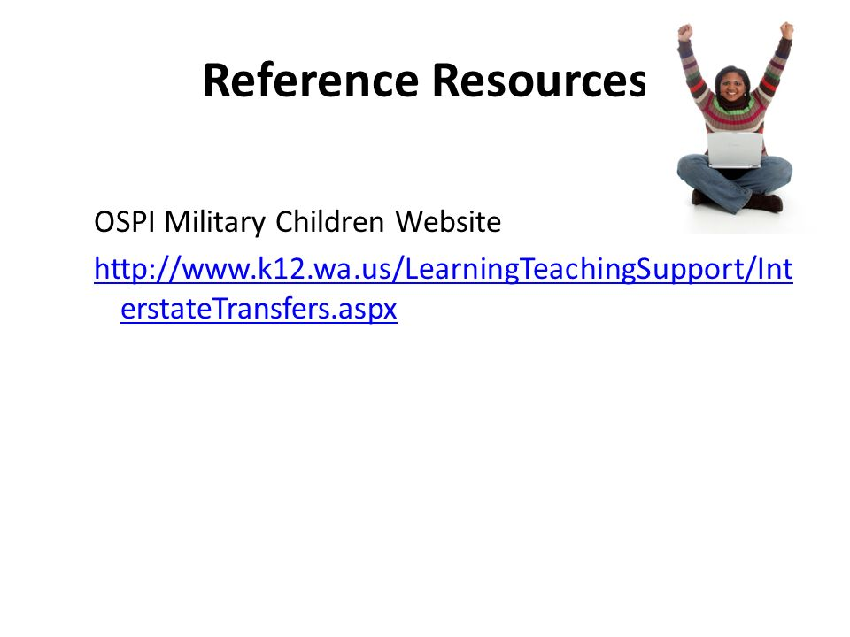 Reference Resources OSPI Military Children Website http://www.k12.wa.us/LearningTeachingSupport/Int erstateTransfers.aspx