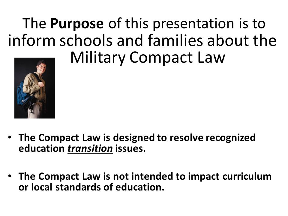 Key Military Compact Law Content Article I - purpose Article II – definitions Article III - applicability Article IV - enrollment Article V – placement and attendance Article VI – eligibility Article VII – graduation