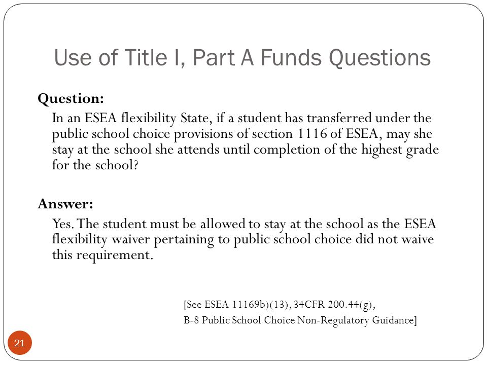 Use of Title I, Part A Funds Questions Question: In an ESEA flexibility State, if a student has transferred under the public school choice provisions of section 1116 of ESEA, may she stay at the school she attends until completion of the highest grade for the school.