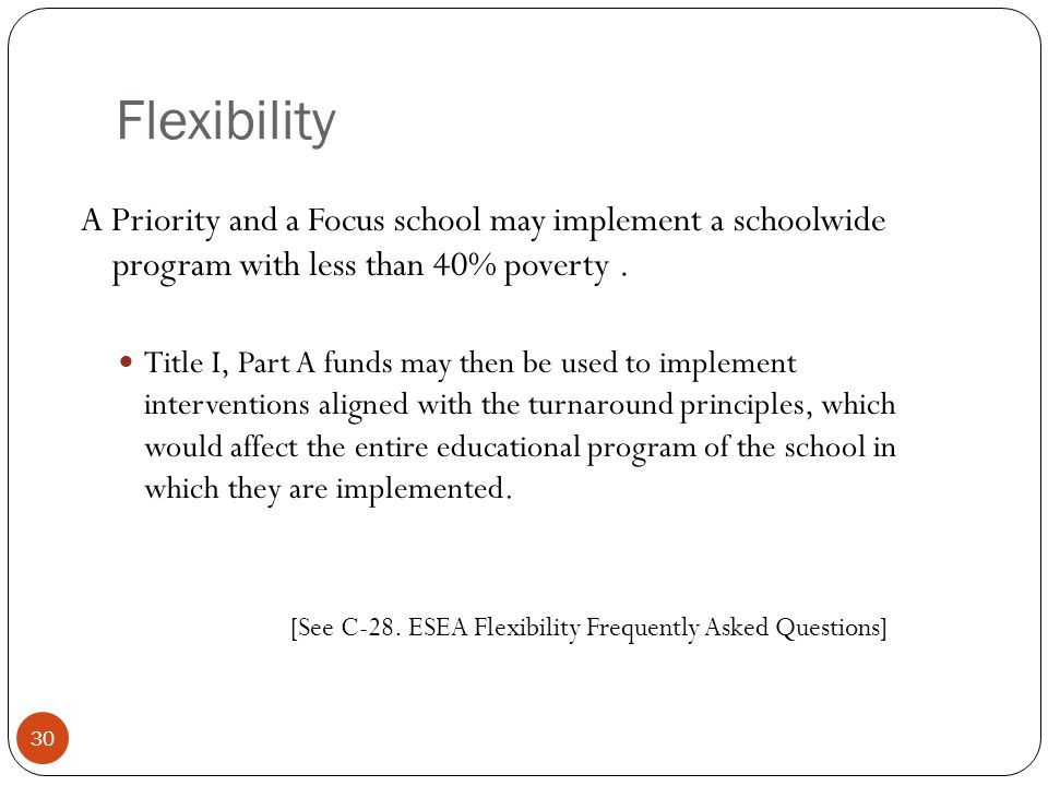 Flexibility A Priority and a Focus school may implement a schoolwide program with less than 40% poverty. Title I, Part A funds may then be used to imp