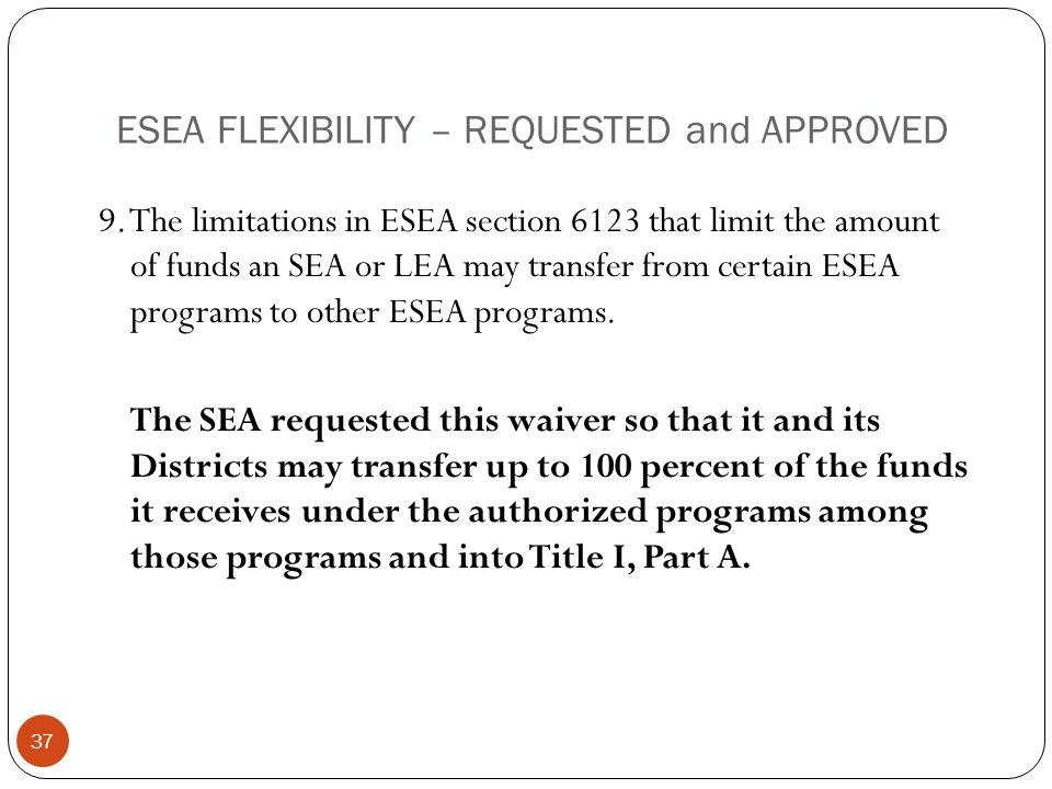 ESEA FLEXIBILITY – REQUESTED and APPROVED 9. The limitations in ESEA section 6123 that limit the amount of funds an SEA or LEA may transfer from certa