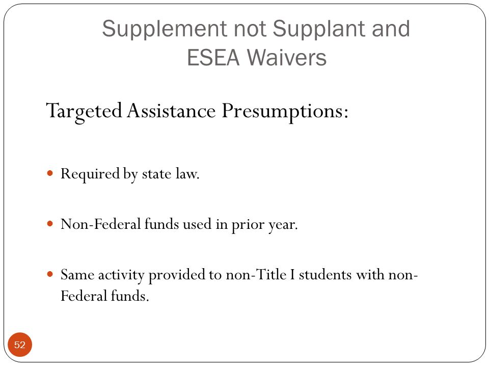 Supplement not Supplant and ESEA Waivers Targeted Assistance Presumptions: Required by state law.