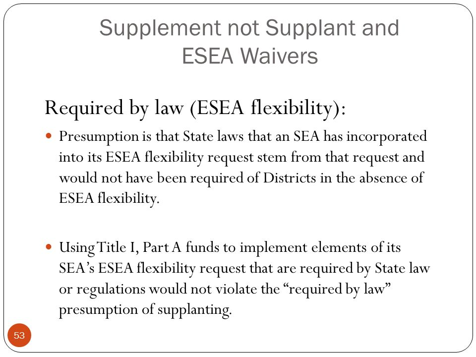 Supplement not Supplant and ESEA Waivers Required by law (ESEA flexibility): Presumption is that State laws that an SEA has incorporated into its ESEA flexibility request stem from that request and would not have been required of Districts in the absence of ESEA flexibility.