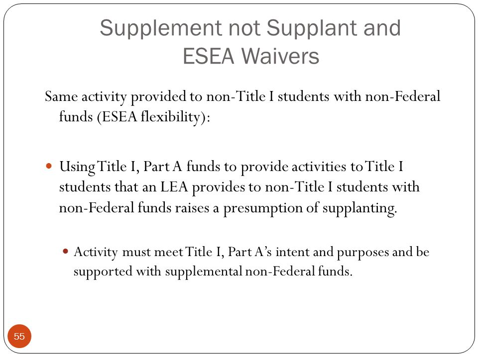 Supplement not Supplant and ESEA Waivers Same activity provided to non-Title I students with non-Federal funds (ESEA flexibility): Using Title I, Part A funds to provide activities to Title I students that an LEA provides to non-Title I students with non-Federal funds raises a presumption of supplanting.