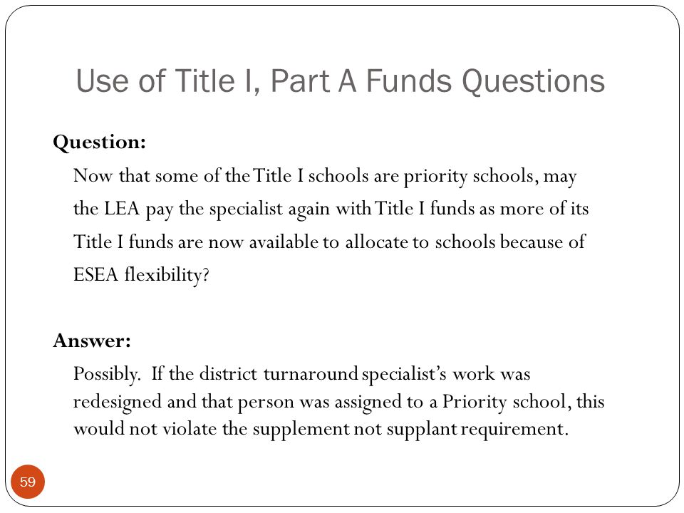 Use of Title I, Part A Funds Questions Question: Now that some of the Title I schools are priority schools, may the LEA pay the specialist again with Title I funds as more of its Title I funds are now available to allocate to schools because of ESEA flexibility.