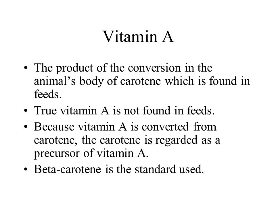 Vitamin A The product of the conversion in the animals body of carotene which is found in feeds. True vitamin A is not found in feeds. Because vitamin