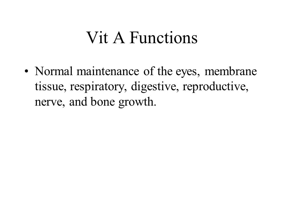 Vit A Functions Normal maintenance of the eyes, membrane tissue, respiratory, digestive, reproductive, nerve, and bone growth.
