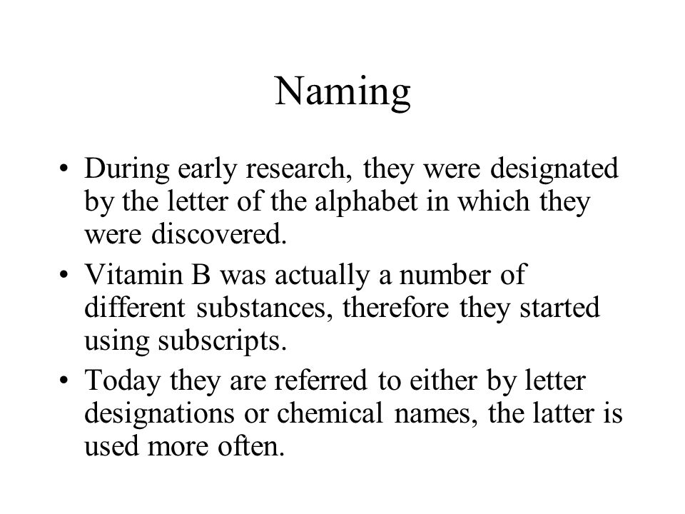Naming During early research, they were designated by the letter of the alphabet in which they were discovered. Vitamin B was actually a number of dif