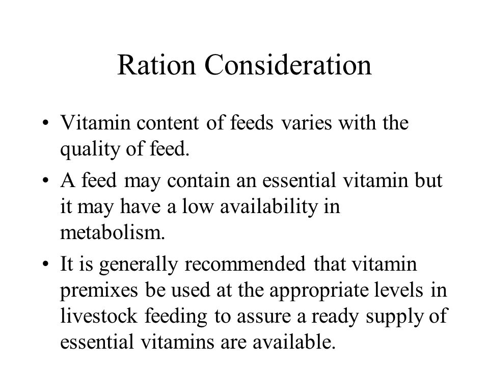Ration Consideration Vitamin content of feeds varies with the quality of feed. A feed may contain an essential vitamin but it may have a low availabil