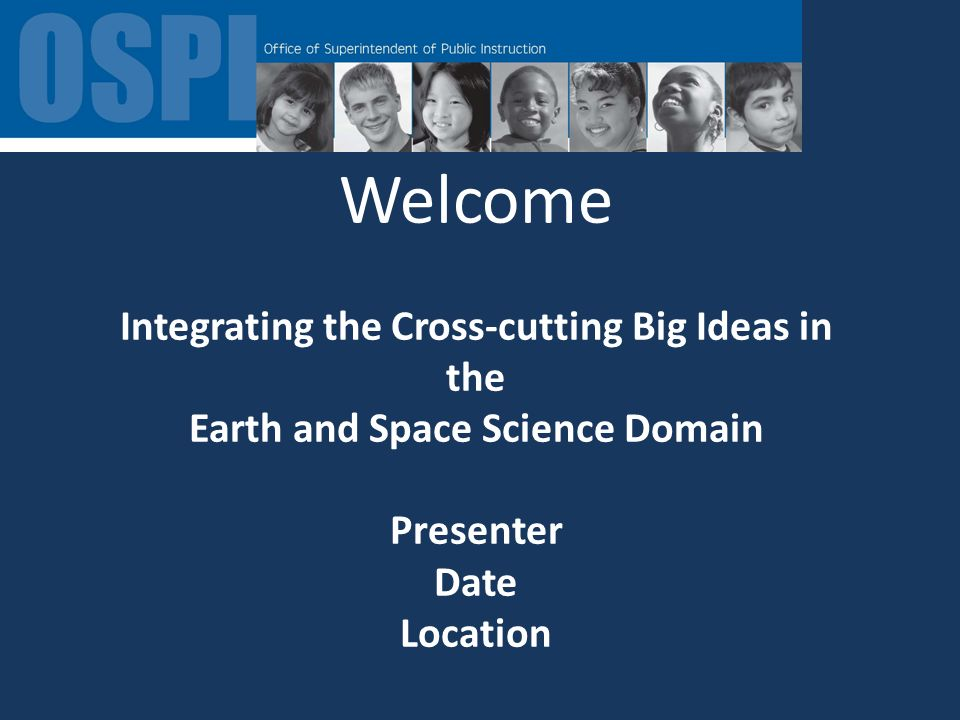 Welcome Integrating the Cross-cutting Big Ideas in the Earth and Space Science Domain Presenter Date Location