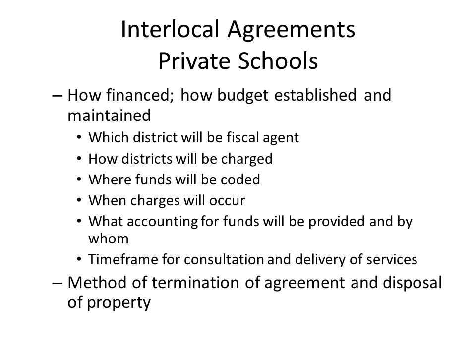 Interlocal Agreements Private Schools – How financed; how budget established and maintained Which district will be fiscal agent How districts will be