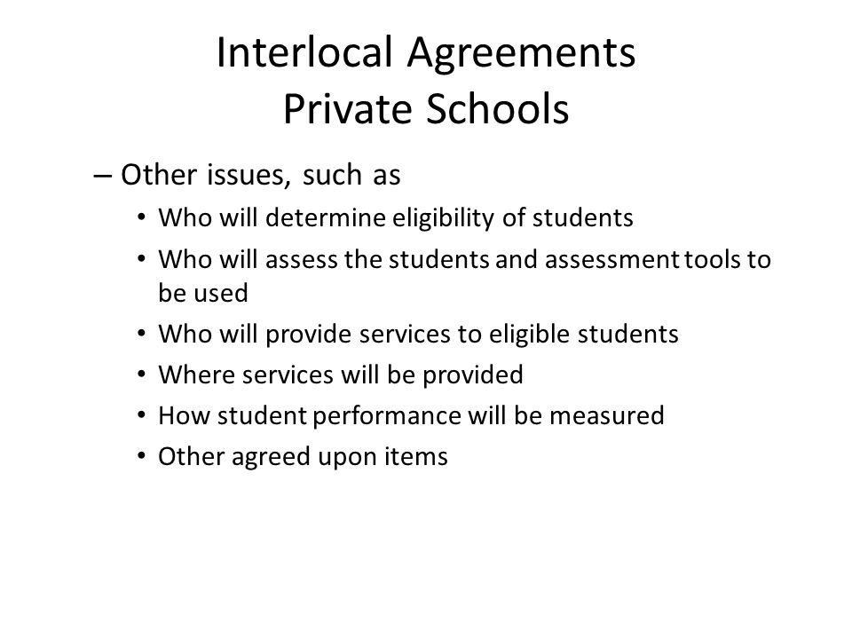 Interlocal Agreements Private Schools – Other issues, such as Who will determine eligibility of students Who will assess the students and assessment tools to be used Who will provide services to eligible students Where services will be provided How student performance will be measured Other agreed upon items
