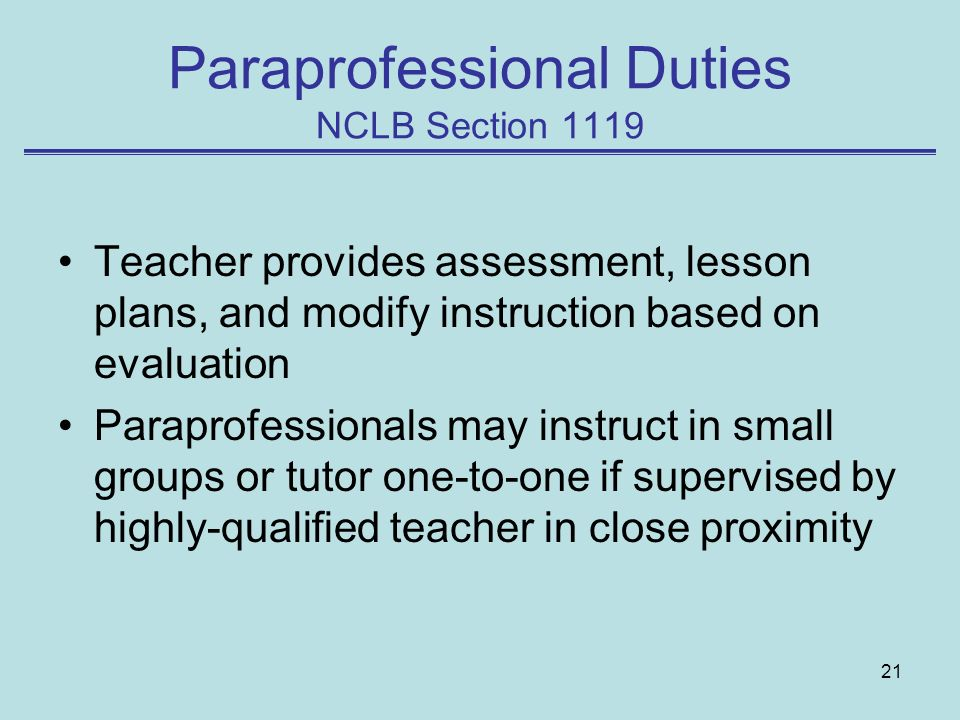 21 Paraprofessional Duties NCLB Section 1119 Teacher provides assessment, lesson plans, and modify instruction based on evaluation Paraprofessionals may instruct in small groups or tutor one-to-one if supervised by highly-qualified teacher in close proximity