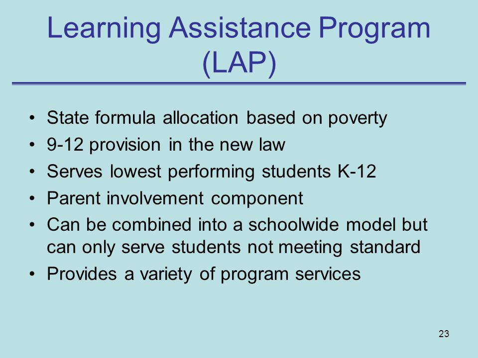 23 Learning Assistance Program (LAP) State formula allocation based on poverty 9-12 provision in the new law Serves lowest performing students K-12 Parent involvement component Can be combined into a schoolwide model but can only serve students not meeting standard Provides a variety of program services