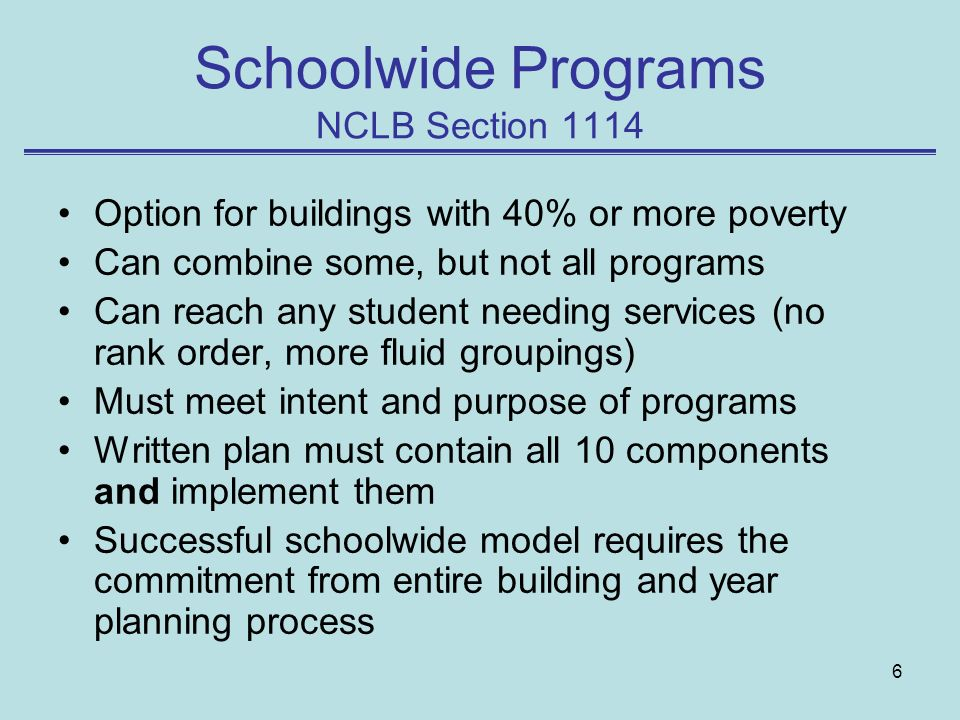 6 Schoolwide Programs NCLB Section 1114 Option for buildings with 40% or more poverty Can combine some, but not all programs Can reach any student needing services (no rank order, more fluid groupings) Must meet intent and purpose of programs Written plan must contain all 10 components and implement them Successful schoolwide model requires the commitment from entire building and year planning process
