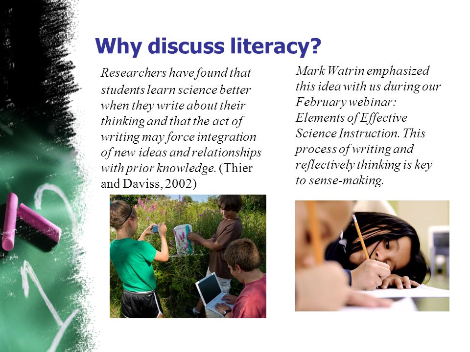 Why discuss literacy? Researchers have found that students learn science better when they write about their thinking and that the act of writing may f
