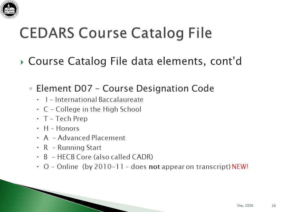 Course Catalog File data elements, contd Element D07 – Course Designation Code I – International Baccalaureate C – College in the High School T – Tech