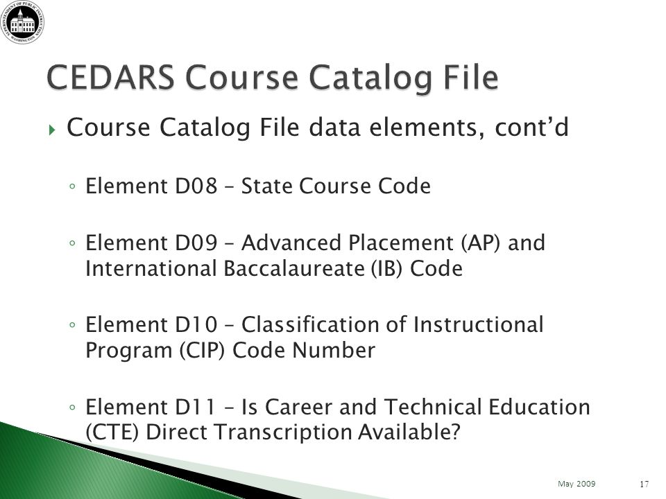 Course Catalog File data elements, contd Element D08 – State Course Code Element D09 – Advanced Placement (AP) and International Baccalaureate (IB) Code Element D10 – Classification of Instructional Program (CIP) Code Number Element D11 – Is Career and Technical Education (CTE) Direct Transcription Available.