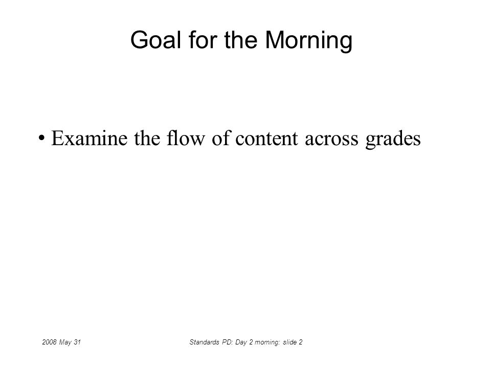 2008 May 31Standards PD: Day 2 morning: slide 2 Goal for the Morning Examine the flow of content across grades