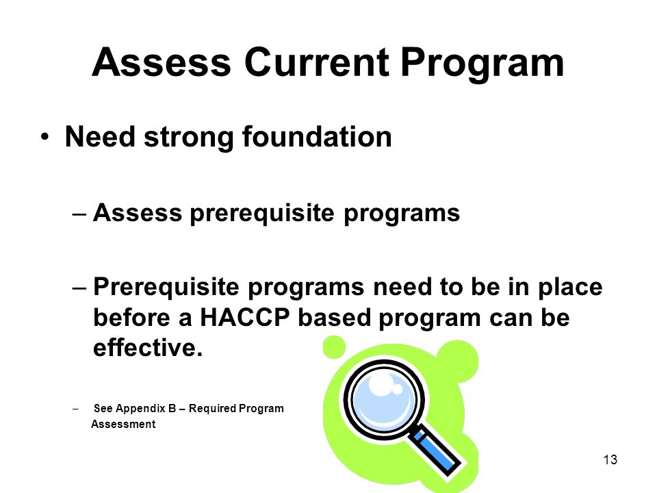 13 Assess Current Program Need strong foundation –Assess prerequisite programs –Prerequisite programs need to be in place before a HACCP based program