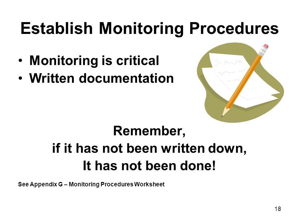 18 Establish Monitoring Procedures Monitoring is critical Written documentation Remember, if it has not been written down, It has not been done! See A