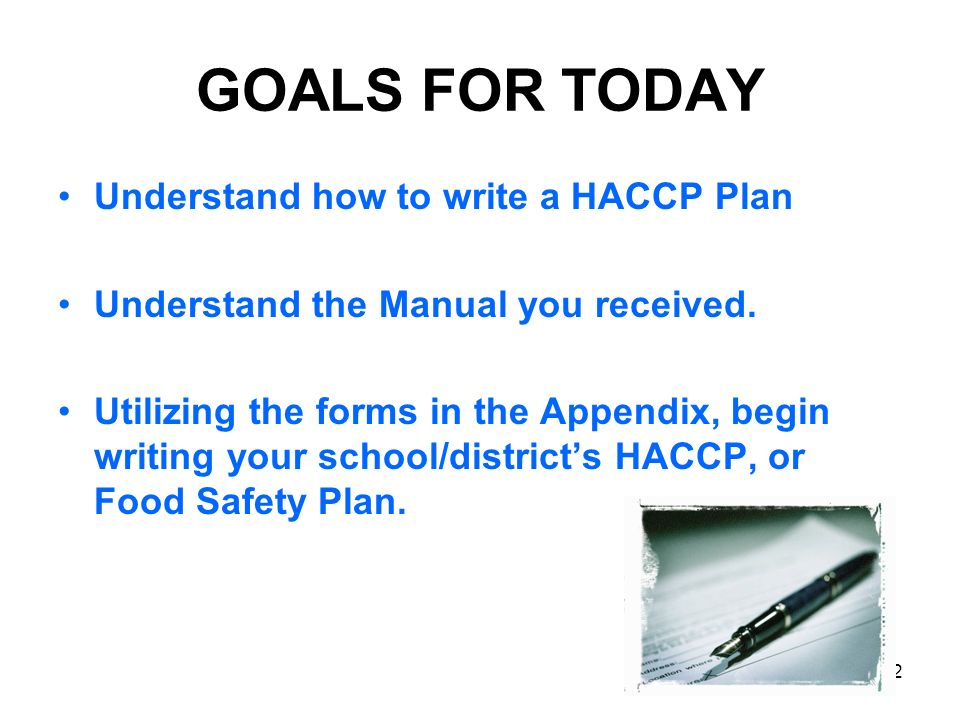 2 GOALS FOR TODAY Understand how to write a HACCP Plan Understand the Manual you received. Utilizing the forms in the Appendix, begin writing your sch