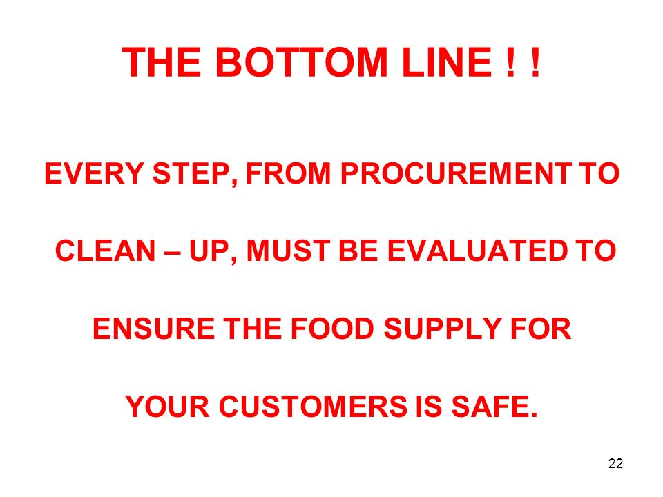22 THE BOTTOM LINE ! ! EVERY STEP, FROM PROCUREMENT TO CLEAN – UP, MUST BE EVALUATED TO ENSURE THE FOOD SUPPLY FOR YOUR CUSTOMERS IS SAFE.