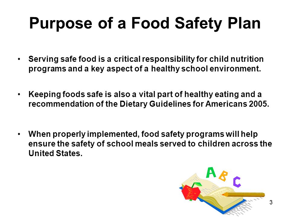 3 Purpose of a Food Safety Plan Serving safe food is a critical responsibility for child nutrition programs and a key aspect of a healthy school envir