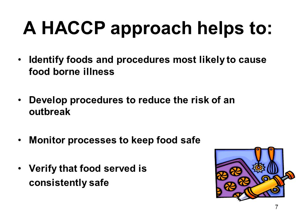 7 A HACCP approach helps to: Identify foods and procedures most likely to cause food borne illness Develop procedures to reduce the risk of an outbrea