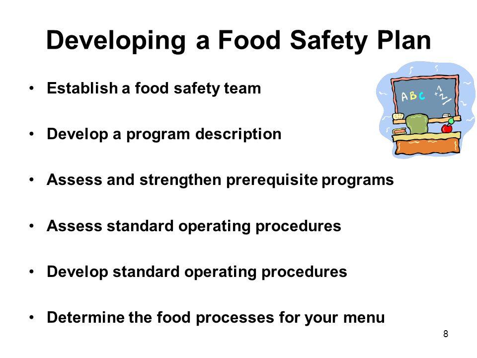 8 Developing a Food Safety Plan Establish a food safety team Develop a program description Assess and strengthen prerequisite programs Assess standard