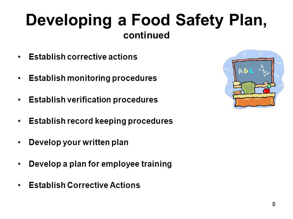 9 Developing a Food Safety Plan, continued Establish corrective actions Establish monitoring procedures Establish verification procedures Establish re