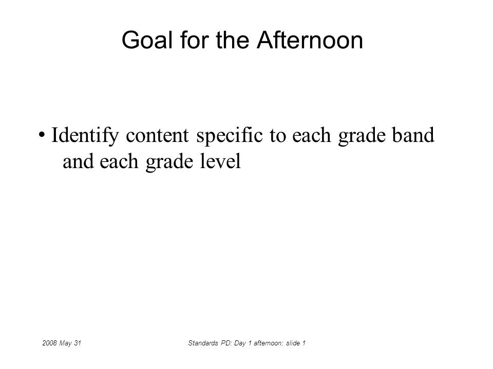 2008 May 31Standards PD: Day 1 afternoon: slide 1 Goal for the Afternoon Identify content specific to each grade band and each grade level