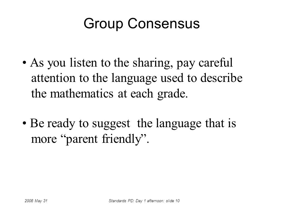 2008 May 31Standards PD: Day 1 afternoon: slide 10 Group Consensus As you listen to the sharing, pay careful attention to the language used to describ
