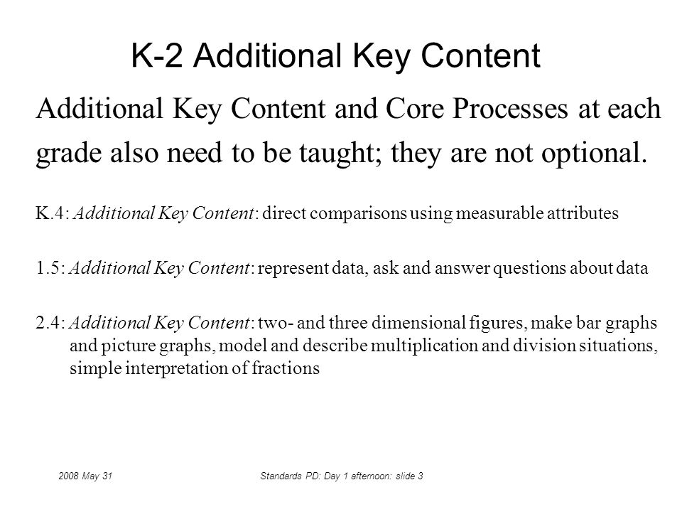 2008 May 31Standards PD: Day 1 afternoon: slide 3 K-2 Additional Key Content Additional Key Content and Core Processes at each grade also need to be t