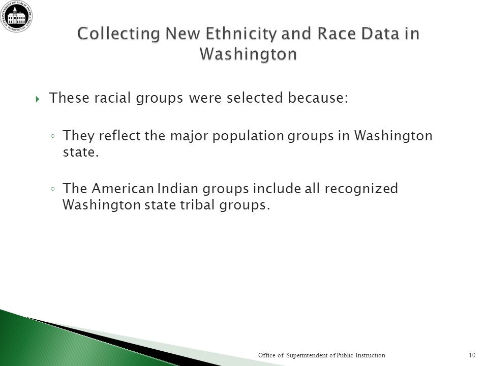 These racial groups were selected because: They reflect the major population groups in Washington state. The American Indian groups include all recogn
