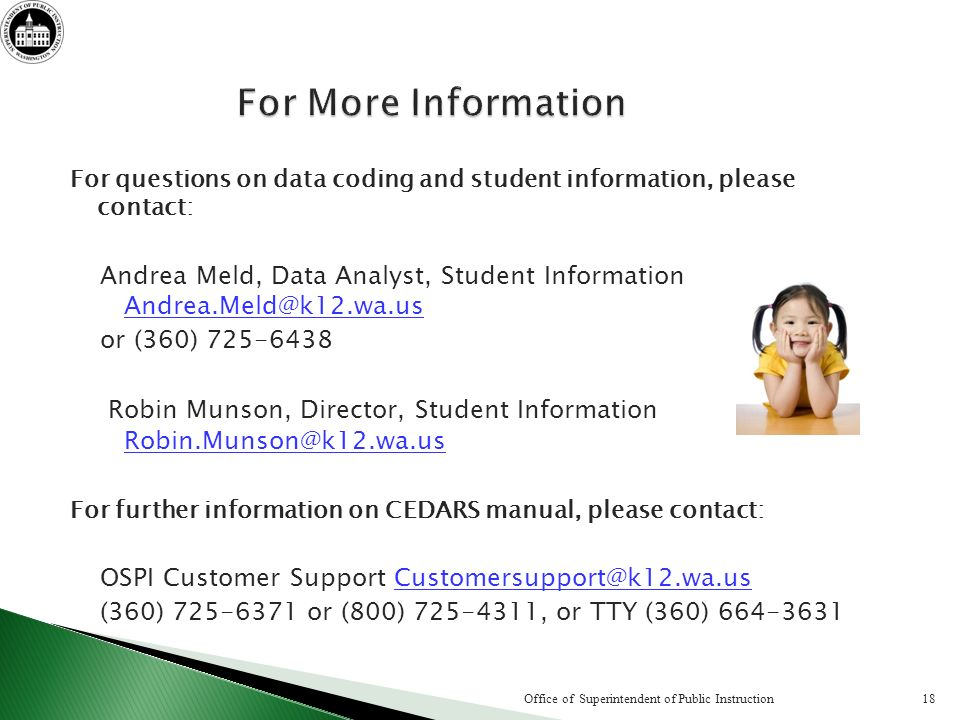 For questions on data coding and student information, please contact: Andrea Meld, Data Analyst, Student Information Andrea.Meld@k12.wa.us Andrea.Meld@k12.wa.us or (360) 725-6438 Robin Munson, Director, Student Information Robin.Munson@k12.wa.us Robin.Munson@k12.wa.us For further information on CEDARS manual, please contact: OSPI Customer Support Customersupport@k12.wa.usCustomersupport@k12.wa.us (360) 725-6371 or (800) 725-4311, or TTY (360) 664-3631 18Office of Superintendent of Public Instruction