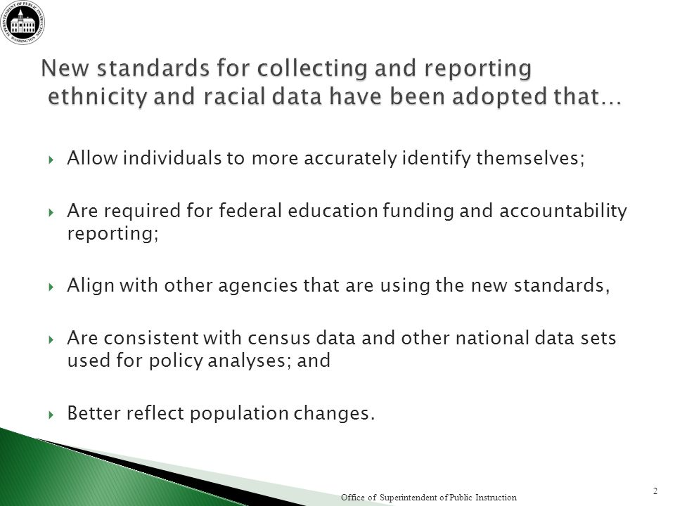 Allow individuals to more accurately identify themselves; Are required for federal education funding and accountability reporting; Align with other agencies that are using the new standards, Are consistent with census data and other national data sets used for policy analyses; and Better reflect population changes.