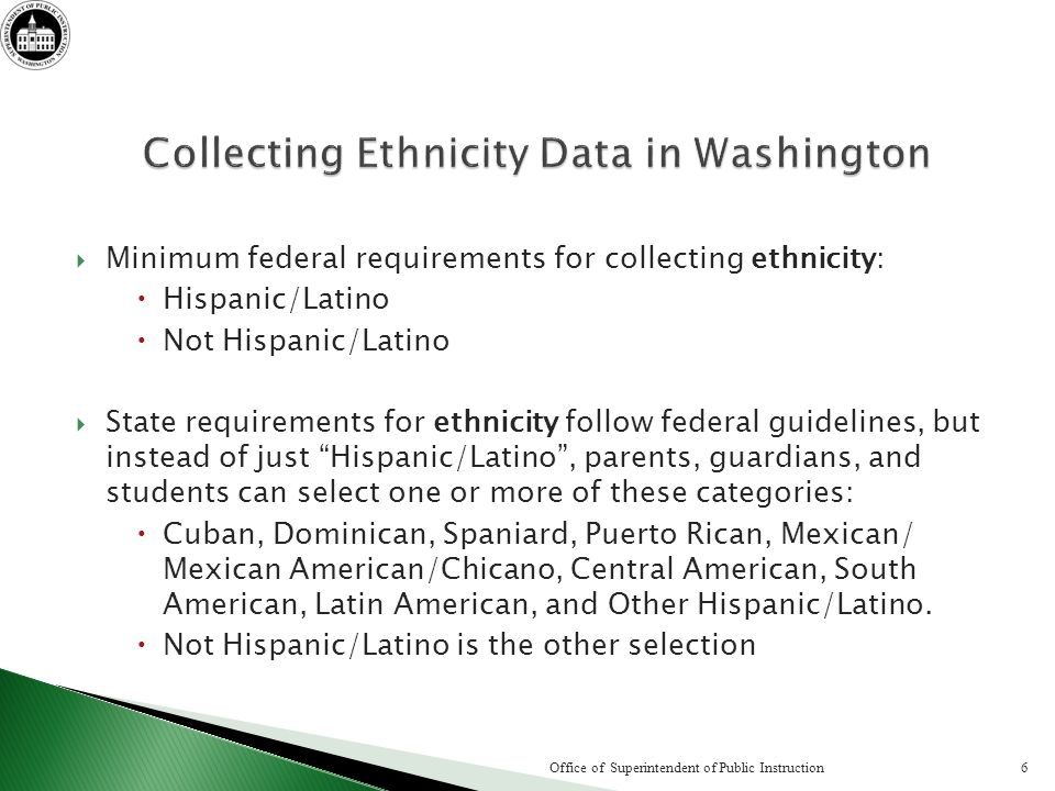 Minimum federal requirements for collecting ethnicity: Hispanic/Latino Not Hispanic/Latino State requirements for ethnicity follow federal guidelines,