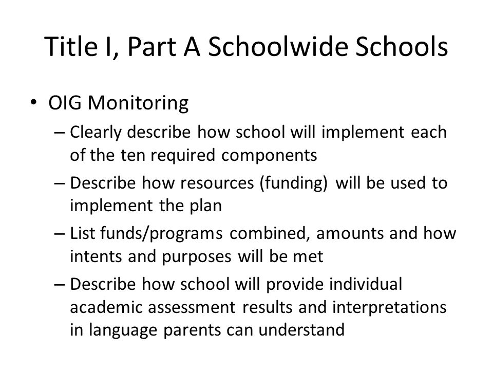 Title I, Part A Schoolwide Schools OIG Monitoring – Clearly describe how school will implement each of the ten required components – Describe how resources (funding) will be used to implement the plan – List funds/programs combined, amounts and how intents and purposes will be met – Describe how school will provide individual academic assessment results and interpretations in language parents can understand