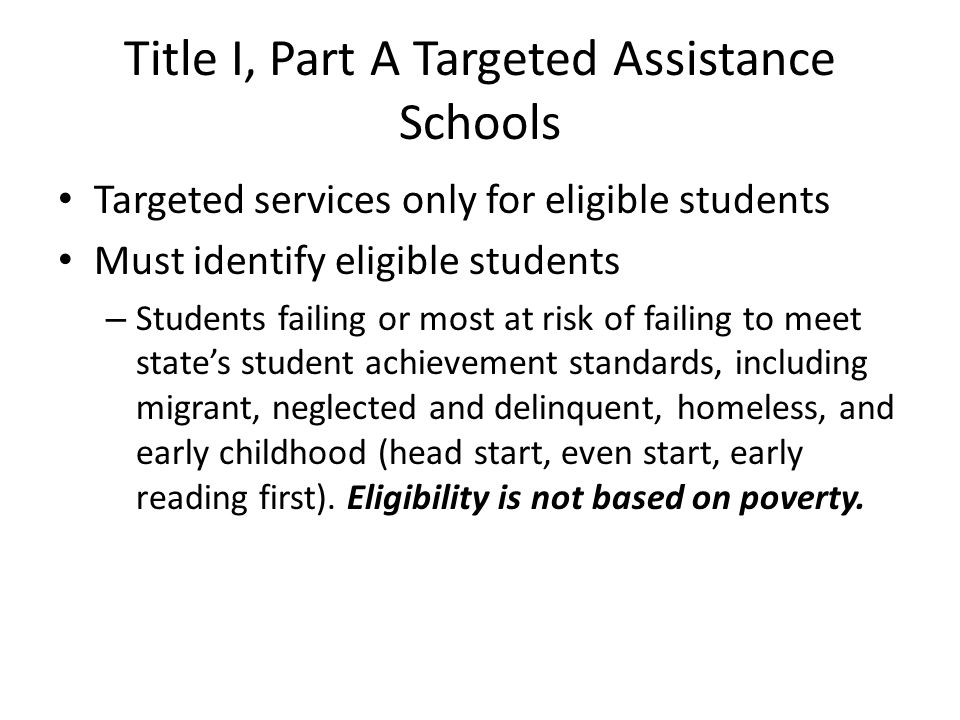 Title I, Part A Targeted Assistance Schools Targeted services only for eligible students Must identify eligible students – Students failing or most at risk of failing to meet states student achievement standards, including migrant, neglected and delinquent, homeless, and early childhood (head start, even start, early reading first).