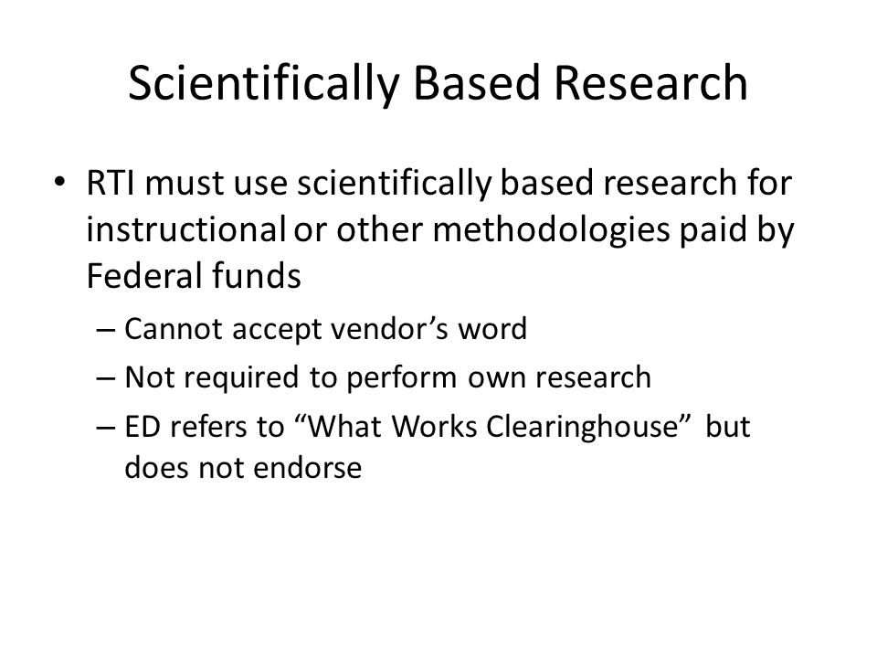 Scientifically Based Research RTI must use scientifically based research for instructional or other methodologies paid by Federal funds – Cannot accept vendors word – Not required to perform own research – ED refers to What Works Clearinghouse but does not endorse