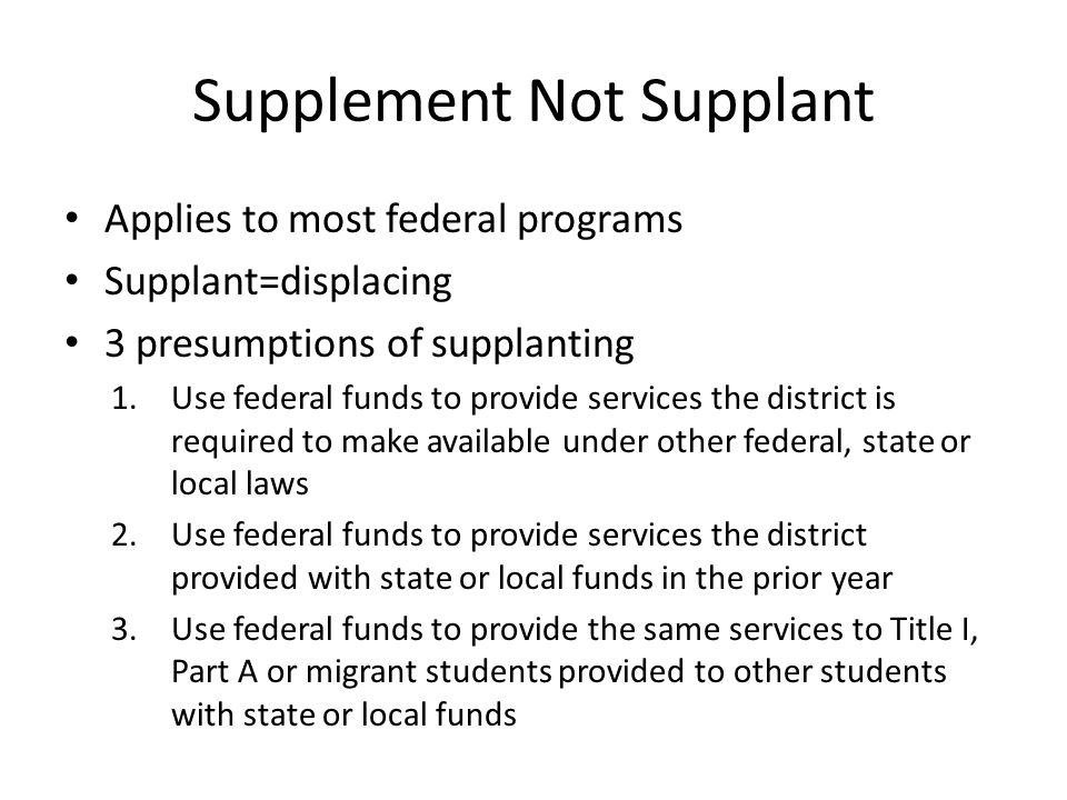 Supplement Not Supplant Applies to most federal programs Supplant=displacing 3 presumptions of supplanting 1.Use federal funds to provide services the district is required to make available under other federal, state or local laws 2.Use federal funds to provide services the district provided with state or local funds in the prior year 3.Use federal funds to provide the same services to Title I, Part A or migrant students provided to other students with state or local funds