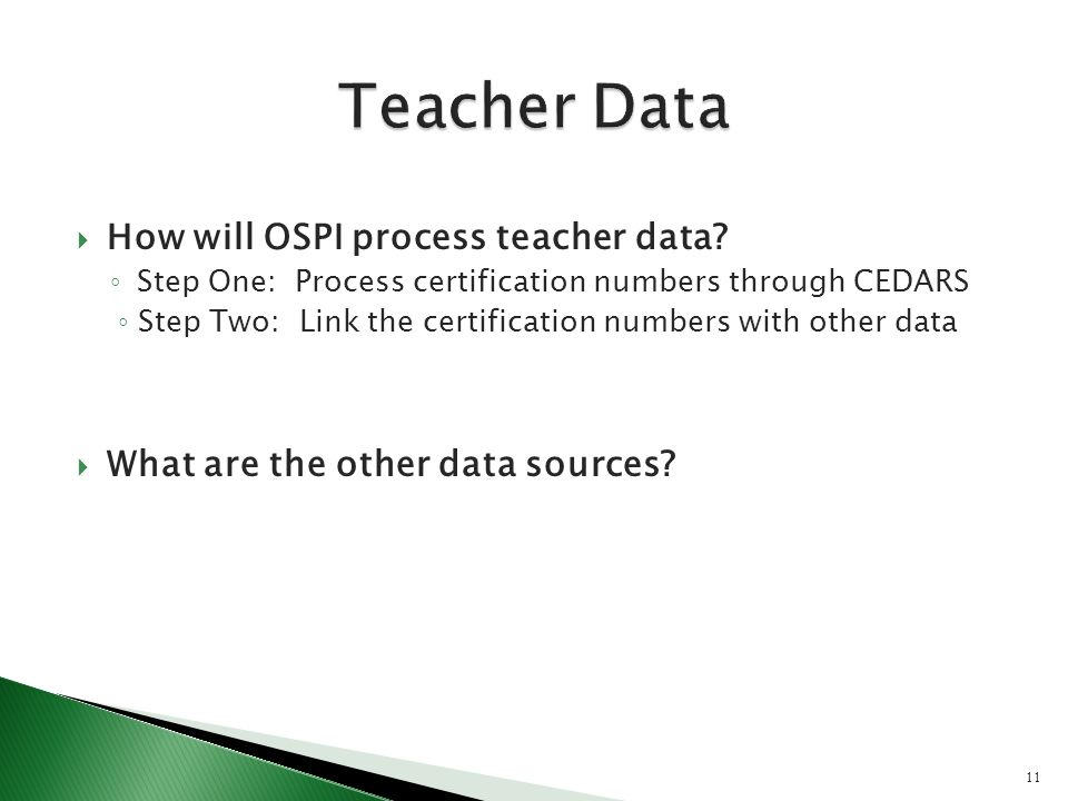 How will OSPI process teacher data? Step One: Process certification numbers through CEDARS Step Two: Link the certification numbers with other data Wh