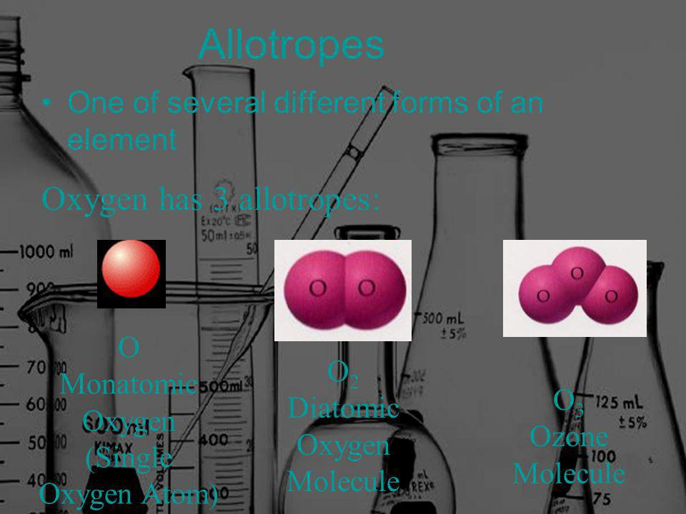 Allotropes One of several different forms of an element O 2 Diatomic Oxygen Molecule O Monatomic Oxygen (Single Oxygen Atom) O 3 Ozone Molecule Oxygen has 3 allotropes: