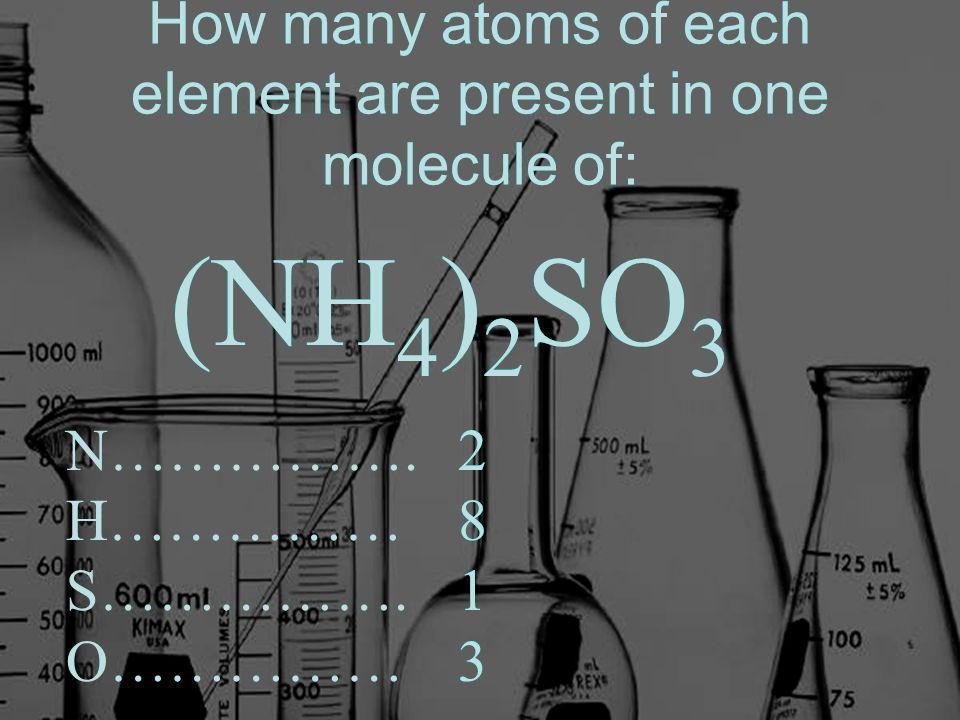How many atoms of each element are present in one molecule of: (NH 4 ) 2 SO 3 N…………….