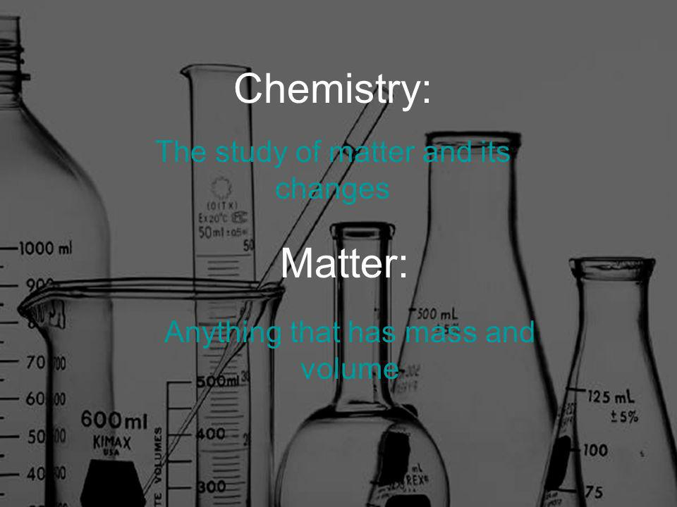 Chemistry: The study of matter and its changes Matter: Anything that has mass and volume