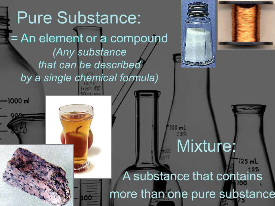 Pure Substance: = An element or a compound (Any substance that can be described by a single chemical formula) Mixture: A substance that contains more than one pure substance Pure Substance: = An element or a compound (Any substance that can be described by a single chemical formula) Mixture: Pure Substance: = An element or a compound (Any substance that can be described by a single chemical formula) A substance that contains more than one pure substance Mixture: Pure Substance: = An element or a compound (Any substance that can be described by a single chemical formula)