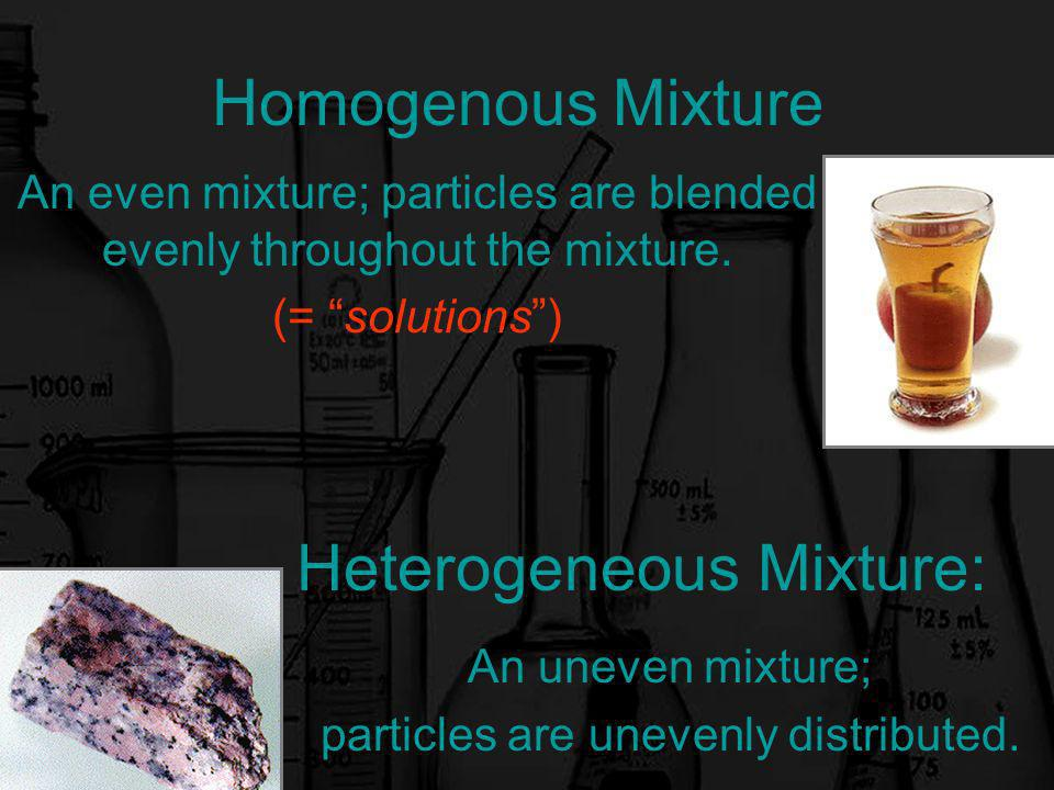Homogenous Mixture An even mixture; particles are blended evenly throughout the mixture.