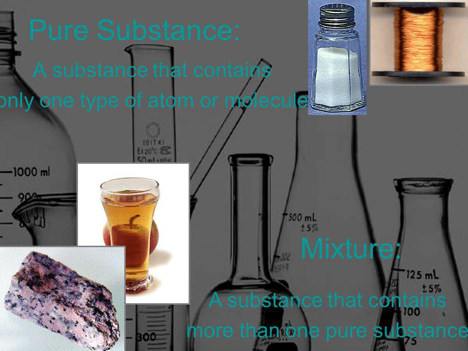 Pure Substance: A substance that contains only one type of atom or molecule Mixture: A substance that contains more than one pure substance